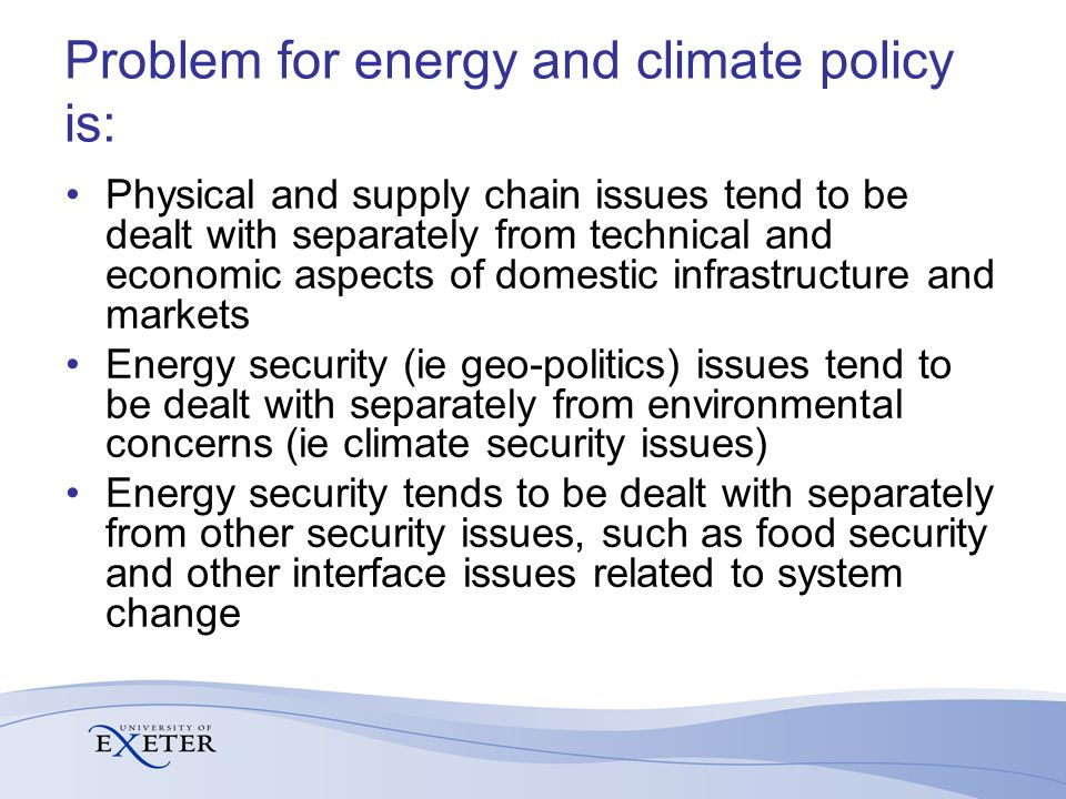 Problem for energy and climate policy is: Physical and supply chain issues tend to be dealt with separately from technical and economic aspects of domestic infrastructure and markets Energy security (ie geo-politics) issues tend to be dealt with separately from environmental concerns (ie climate security issues) Energy security tends to be dealt with separately from other security issues, such as food security and other interface issues related to system change