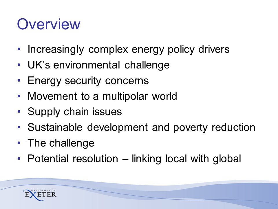 Overview Increasingly complex energy policy drivers UK's environmental challenge Energy security concerns Movement to a multipolar world Supply chain issues Sustainable development and poverty reduction The challenge Potential resolution – linking local with global