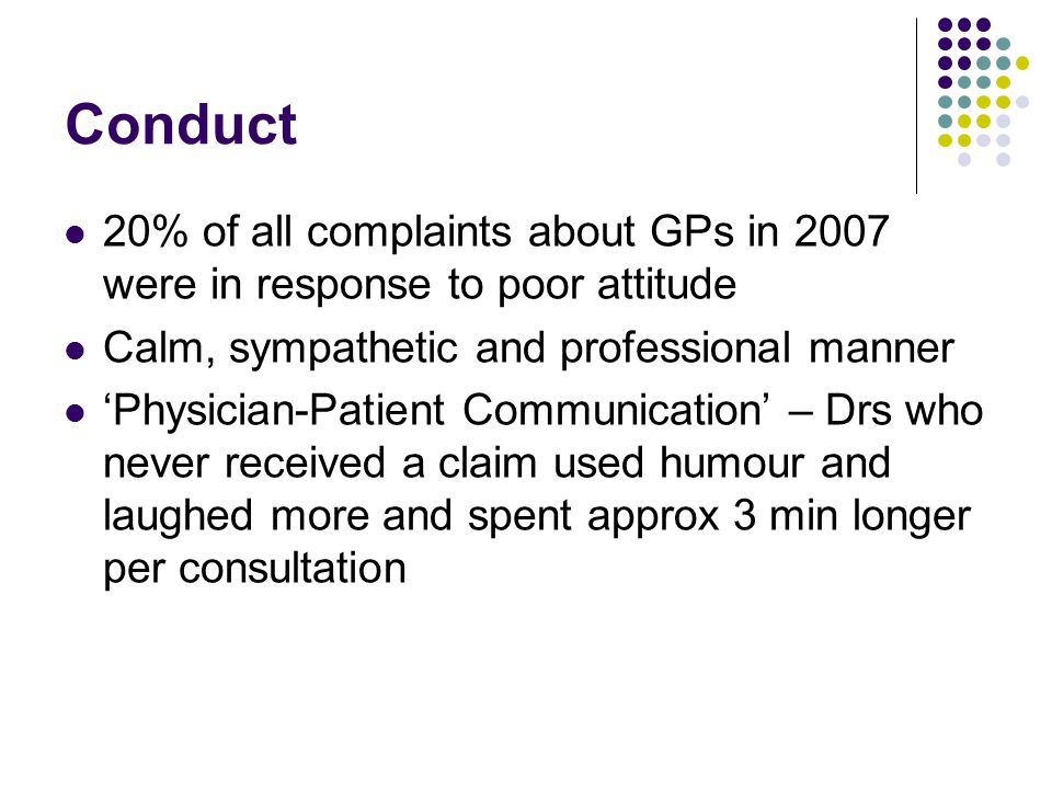 Conduct 20% of all complaints about GPs in 2007 were in response to poor attitude Calm, sympathetic and professional manner 'Physician-Patient Communication' – Drs who never received a claim used humour and laughed more and spent approx 3 min longer per consultation