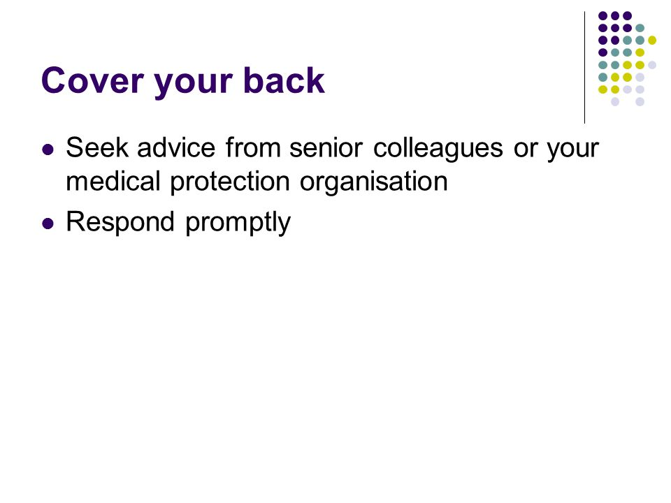 Cover your back Seek advice from senior colleagues or your medical protection organisation Respond promptly