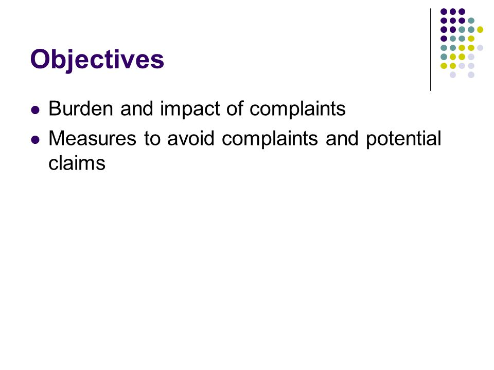 Objectives Burden and impact of complaints Measures to avoid complaints and potential claims