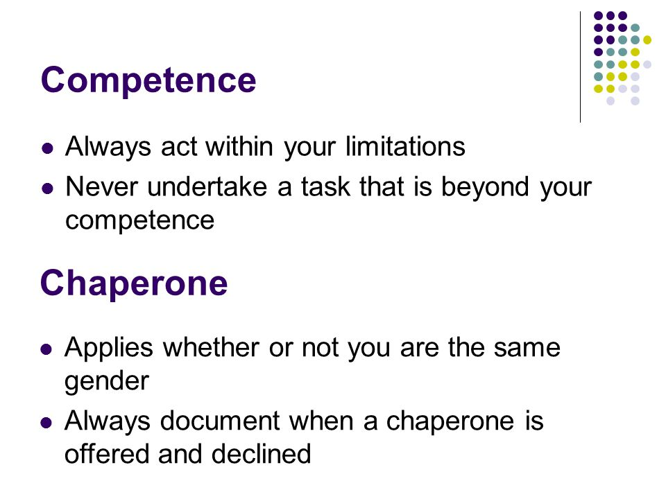 Competence Always act within your limitations Never undertake a task that is beyond your competence Chaperone Applies whether or not you are the same gender Always document when a chaperone is offered and declined