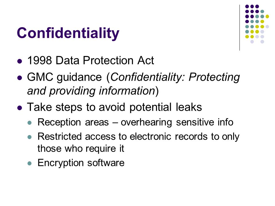 Confidentiality 1998 Data Protection Act GMC guidance (Confidentiality: Protecting and providing information) Take steps to avoid potential leaks Reception areas – overhearing sensitive info Restricted access to electronic records to only those who require it Encryption software