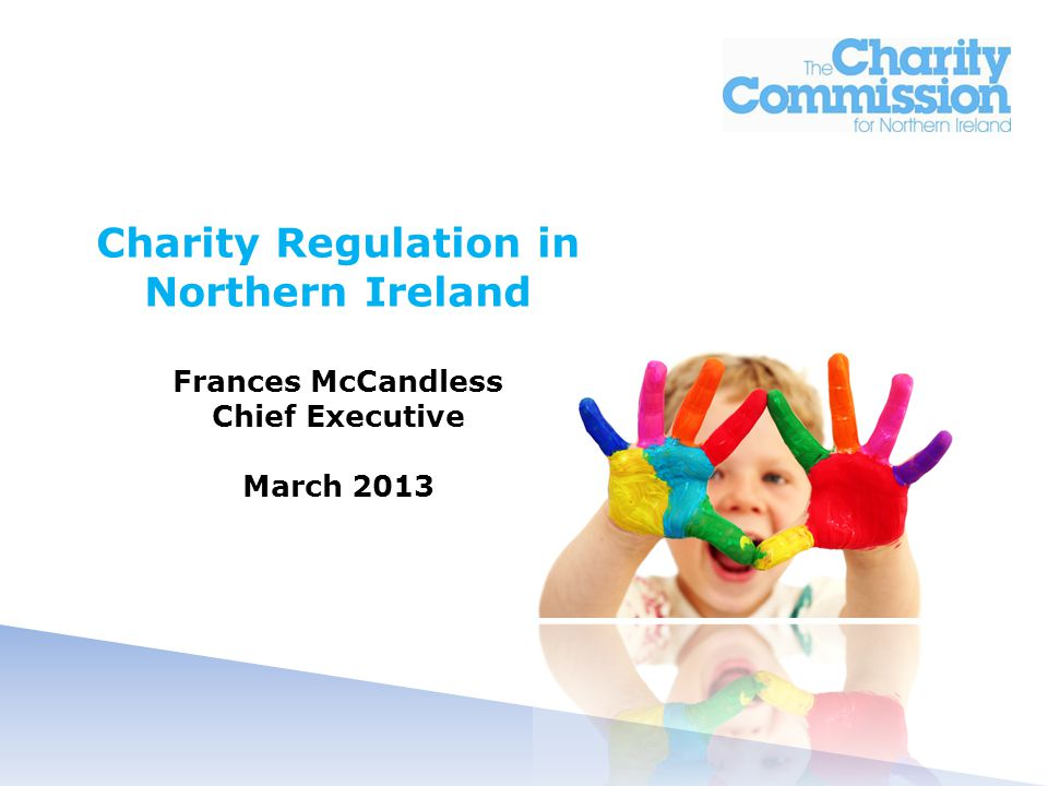 Charity Regulation in Northern Ireland Frances McCandless Chief Executive March 2013