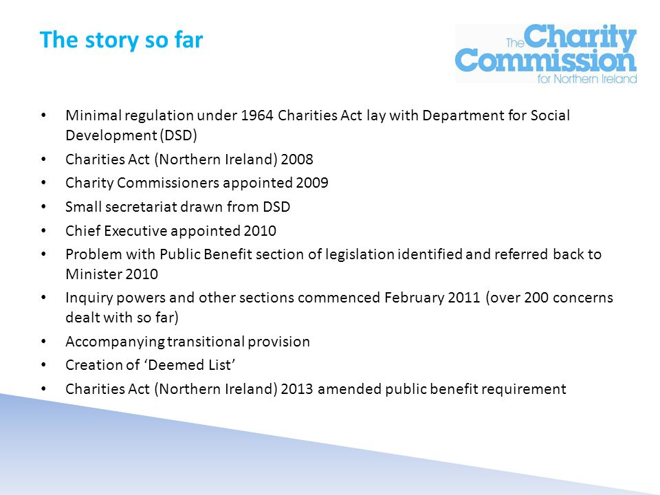 The story so far Minimal regulation under 1964 Charities Act lay with Department for Social Development (DSD) Charities Act (Northern Ireland) 2008 Charity Commissioners appointed 2009 Small secretariat drawn from DSD Chief Executive appointed 2010 Problem with Public Benefit section of legislation identified and referred back to Minister 2010 Inquiry powers and other sections commenced February 2011 (over 200 concerns dealt with so far) Accompanying transitional provision Creation of 'Deemed List' Charities Act (Northern Ireland) 2013 amended public benefit requirement