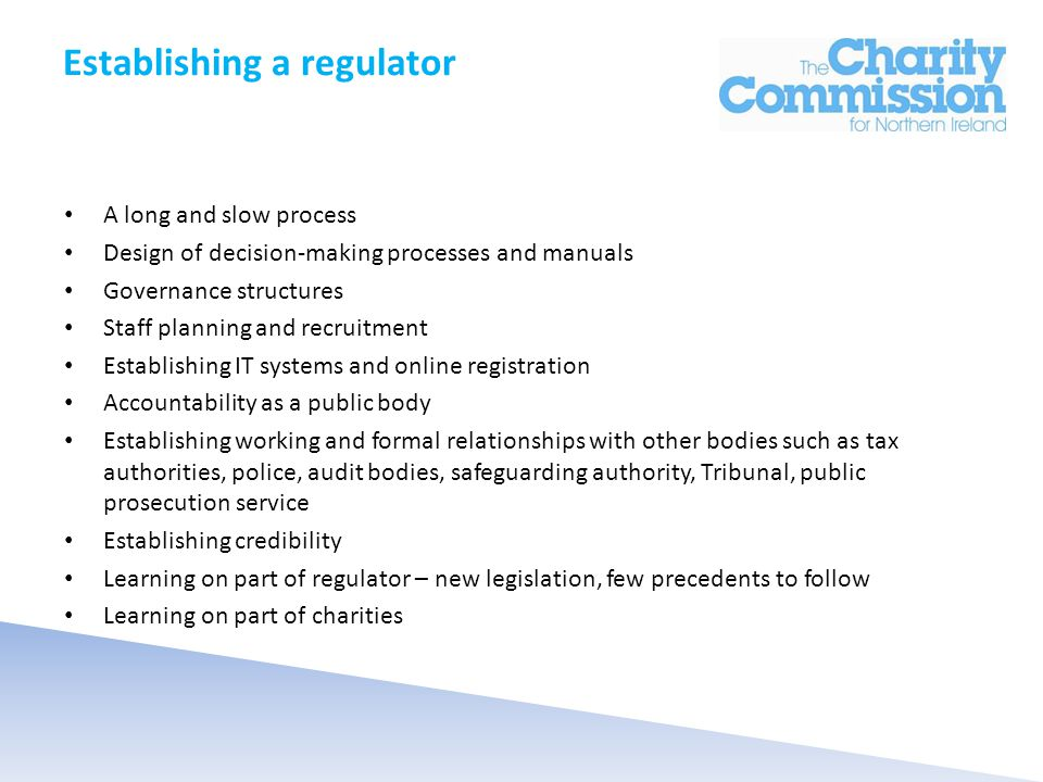 Establishing a regulator A long and slow process Design of decision-making processes and manuals Governance structures Staff planning and recruitment Establishing IT systems and online registration Accountability as a public body Establishing working and formal relationships with other bodies such as tax authorities, police, audit bodies, safeguarding authority, Tribunal, public prosecution service Establishing credibility Learning on part of regulator – new legislation, few precedents to follow Learning on part of charities