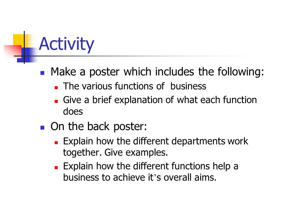 Activity Make a poster which includes the following: The various functions of business Give a brief explanation of what each function does On the back poster: Explain how the different departments work together.
