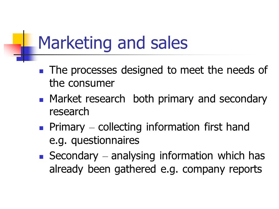 Marketing and sales The processes designed to meet the needs of the consumer Market research both primary and secondary research Primary – collecting information first hand e.g.