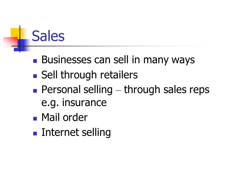 Sales Businesses can sell in many ways Sell through retailers Personal selling – through sales reps e.g.