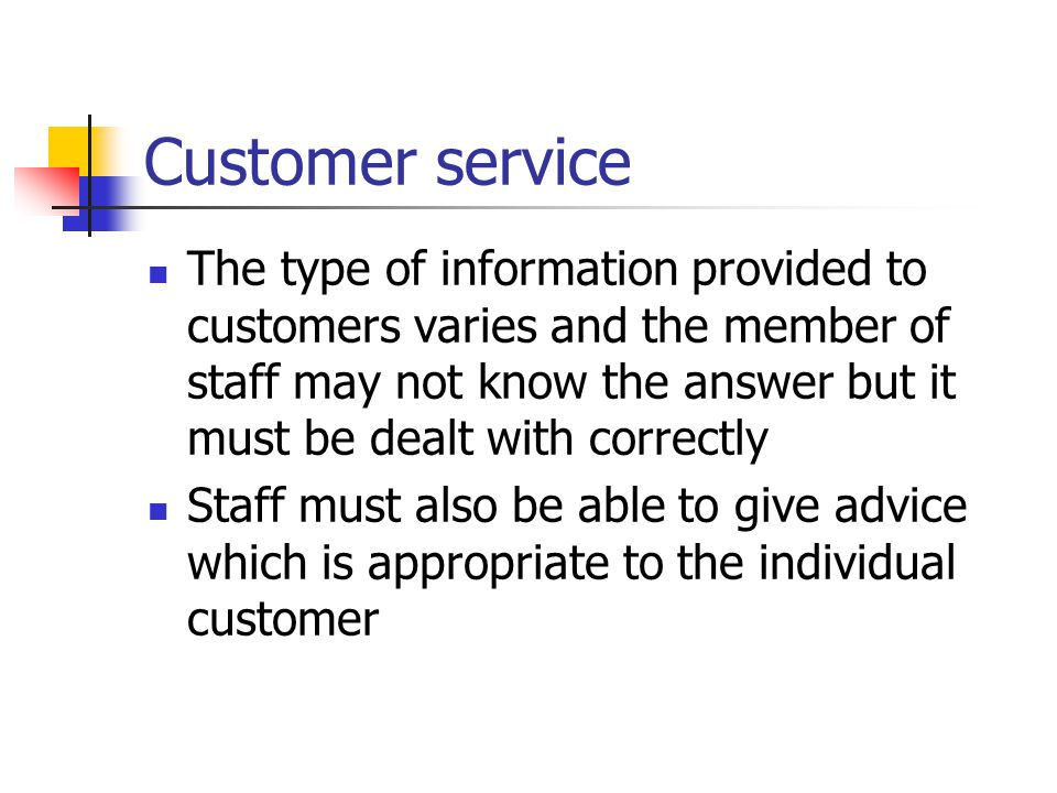 Customer service The type of information provided to customers varies and the member of staff may not know the answer but it must be dealt with correctly Staff must also be able to give advice which is appropriate to the individual customer