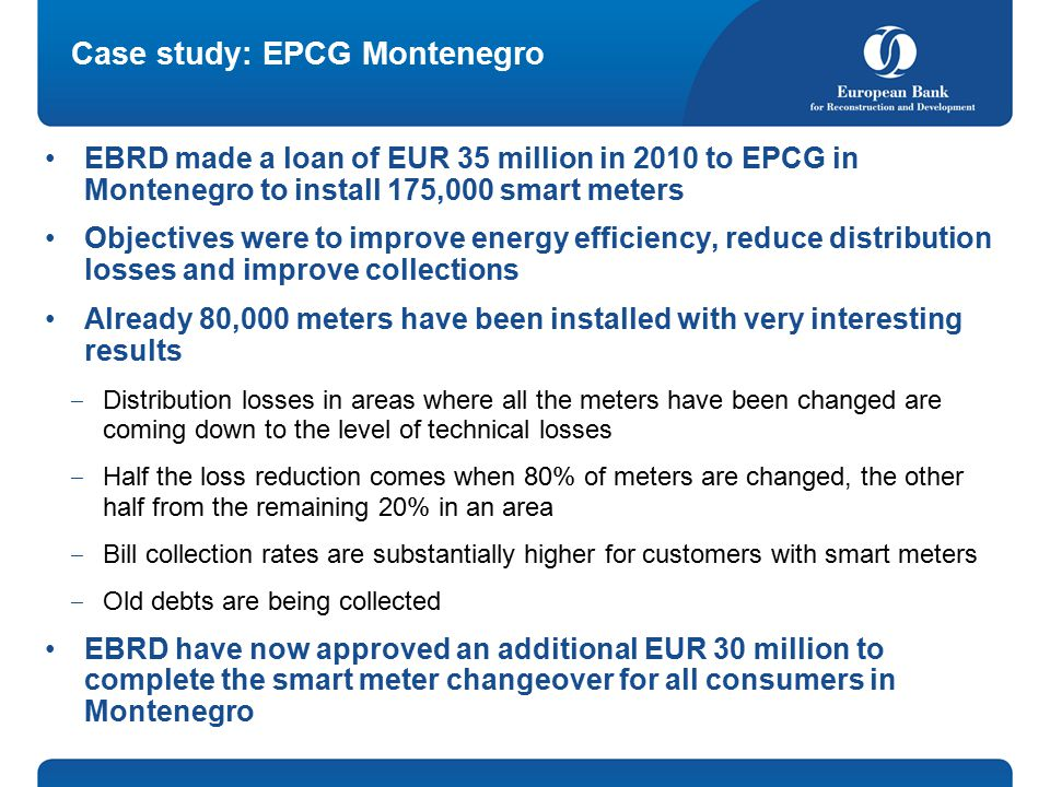 Case study: EPCG Montenegro EBRD made a loan of EUR 35 million in 2010 to EPCG in Montenegro to install 175,000 smart meters Objectives were to improve energy efficiency, reduce distribution losses and improve collections Already 80,000 meters have been installed with very interesting results ‒ Distribution losses in areas where all the meters have been changed are coming down to the level of technical losses ‒ Half the loss reduction comes when 80% of meters are changed, the other half from the remaining 20% in an area ‒ Bill collection rates are substantially higher for customers with smart meters ‒ Old debts are being collected EBRD have now approved an additional EUR 30 million to complete the smart meter changeover for all consumers in Montenegro