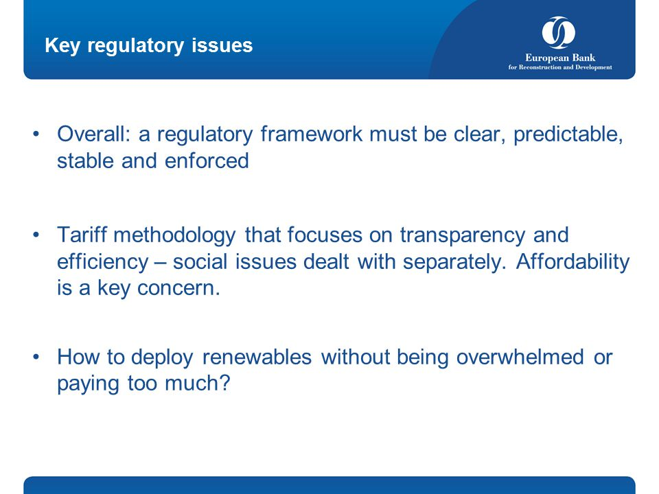 Key regulatory issues Overall: a regulatory framework must be clear, predictable, stable and enforced Tariff methodology that focuses on transparency and efficiency – social issues dealt with separately.