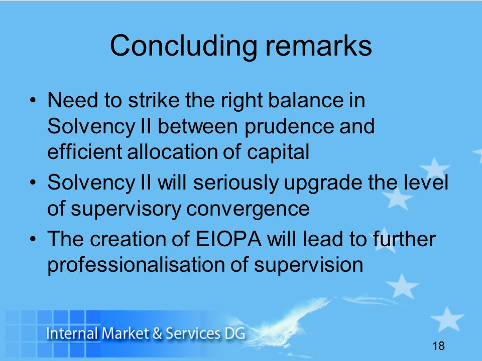18 Concluding remarks Need to strike the right balance in Solvency II between prudence and efficient allocation of capital Solvency II will seriously upgrade the level of supervisory convergence The creation of EIOPA will lead to further professionalisation of supervision