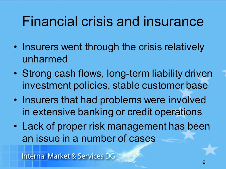 2 Financial crisis and insurance Insurers went through the crisis relatively unharmed Strong cash flows, long-term liability driven investment policies, stable customer base Insurers that had problems were involved in extensive banking or credit operations Lack of proper risk management has been an issue in a number of cases