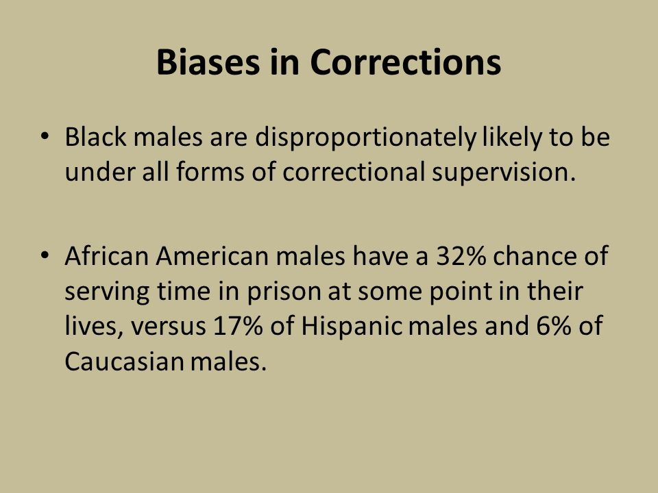 Biases in Corrections Black males are disproportionately likely to be under all forms of correctional supervision.