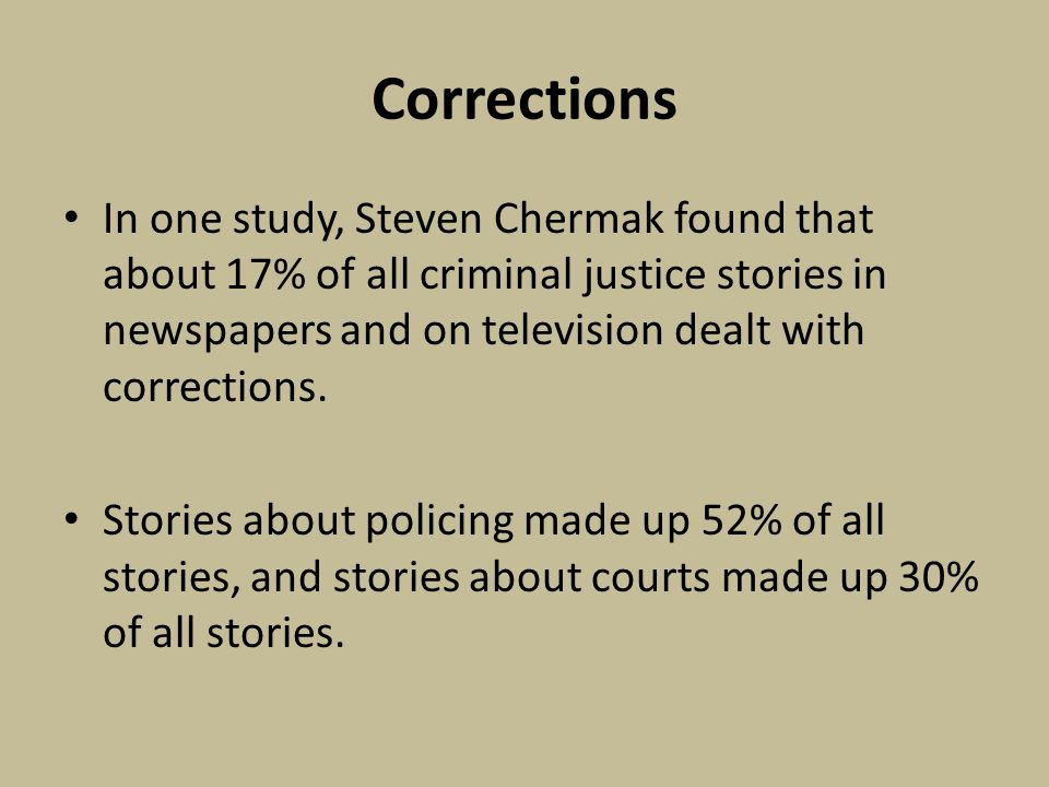 Corrections In one study, Steven Chermak found that about 17% of all criminal justice stories in newspapers and on television dealt with corrections.