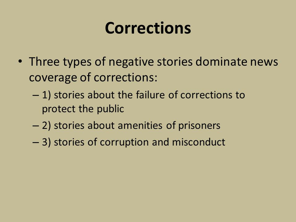 Corrections Three types of negative stories dominate news coverage of corrections: – 1) stories about the failure of corrections to protect the public – 2) stories about amenities of prisoners – 3) stories of corruption and misconduct