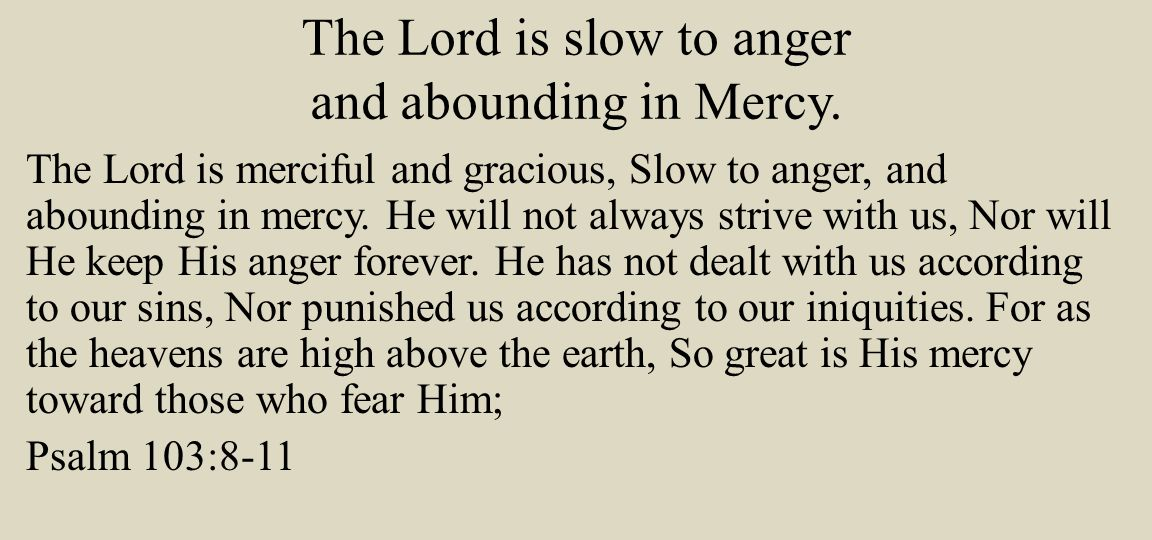 The Lord is slow to anger and abounding in Mercy.