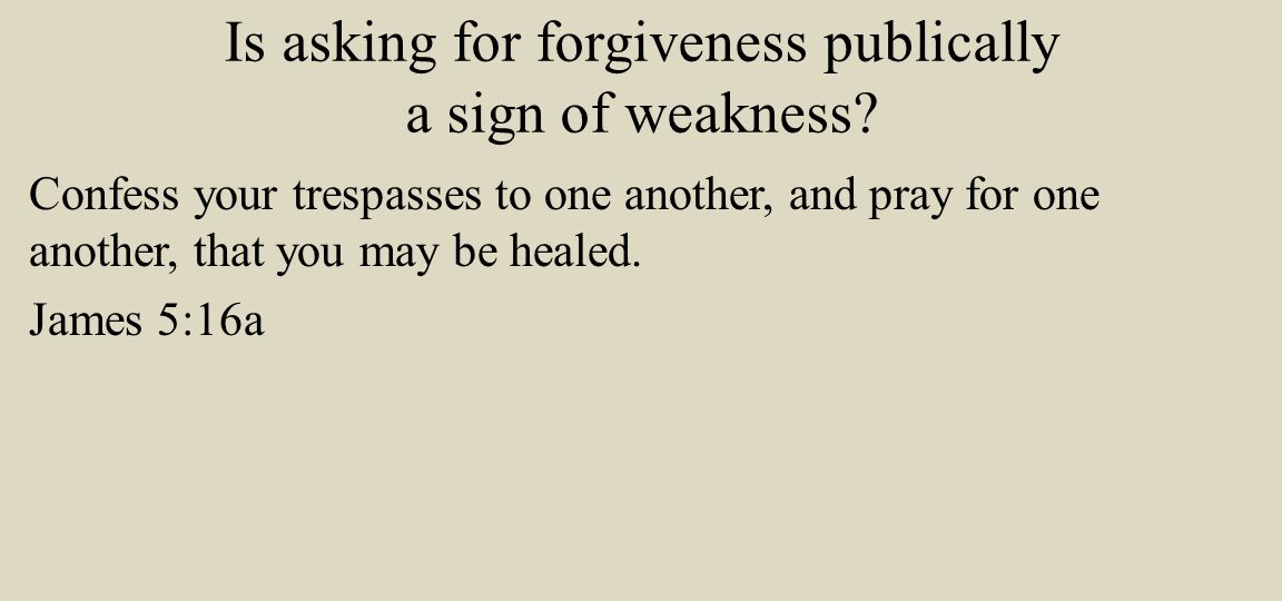 Is asking for forgiveness publically a sign of weakness.