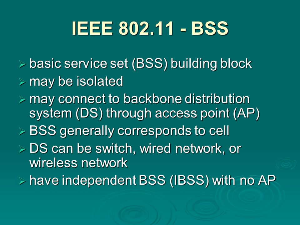IEEE BSS  basic service set (BSS) building block  may be isolated  may connect to backbone distribution system (DS) through access point (AP)  BSS generally corresponds to cell  DS can be switch, wired network, or wireless network  have independent BSS (IBSS) with no AP