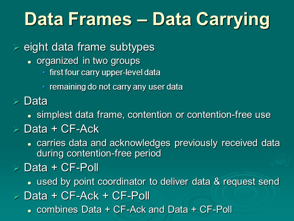 Data Frames – Data Carrying  eight data frame subtypes organized in two groups organized in two groups first four carry upper-level datafirst four carry upper-level data remaining do not carry any user dataremaining do not carry any user data  Data simplest data frame, contention or contention-free use simplest data frame, contention or contention-free use  Data + CF-Ack carries data and acknowledges previously received data during contention-free period carries data and acknowledges previously received data during contention-free period  Data + CF-Poll used by point coordinator to deliver data & request send used by point coordinator to deliver data & request send  Data + CF-Ack + CF-Poll combines Data + CF-Ack and Data + CF-Poll combines Data + CF-Ack and Data + CF-Poll