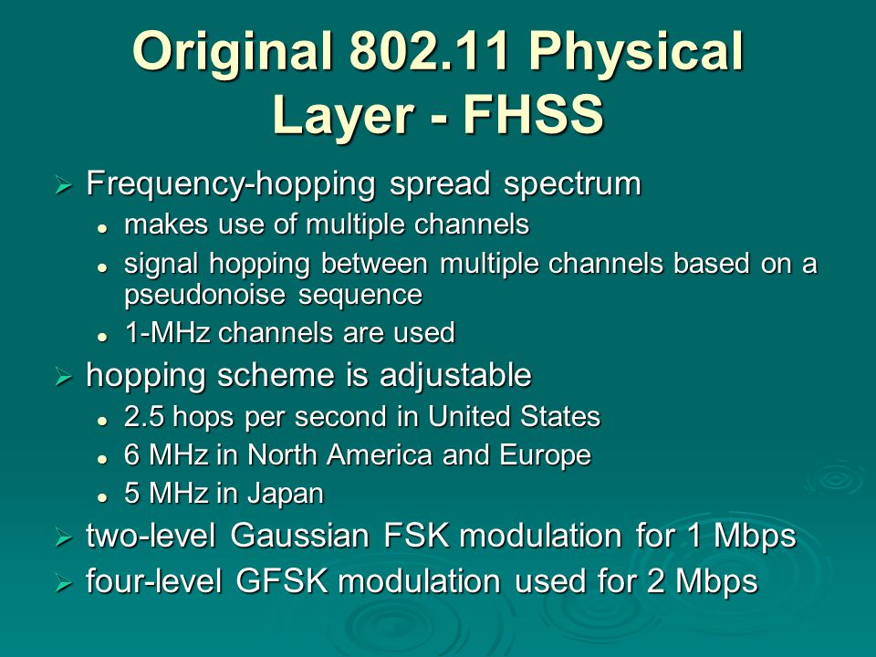 Original Physical Layer - FHSS  Frequency-hopping spread spectrum makes use of multiple channels makes use of multiple channels signal hopping between multiple channels based on a pseudonoise sequence signal hopping between multiple channels based on a pseudonoise sequence 1-MHz channels are used 1-MHz channels are used  hopping scheme is adjustable 2.5 hops per second in United States 2.5 hops per second in United States 6 MHz in North America and Europe 6 MHz in North America and Europe 5 MHz in Japan 5 MHz in Japan  two-level Gaussian FSK modulation for 1 Mbps  four-level GFSK modulation used for 2 Mbps