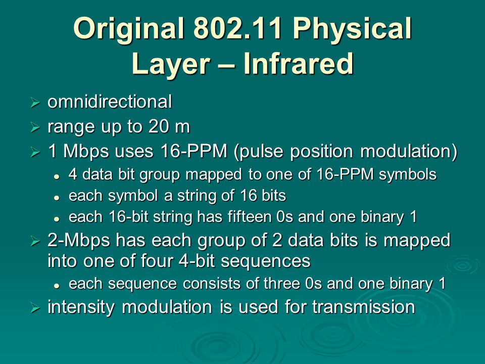 Original Physical Layer – Infrared  omnidirectional  range up to 20 m  1 Mbps uses 16-PPM (pulse position modulation) 4 data bit group mapped to one of 16-PPM symbols 4 data bit group mapped to one of 16-PPM symbols each symbol a string of 16 bits each symbol a string of 16 bits each 16-bit string has fifteen 0s and one binary 1 each 16-bit string has fifteen 0s and one binary 1  2-Mbps has each group of 2 data bits is mapped into one of four 4-bit sequences each sequence consists of three 0s and one binary 1 each sequence consists of three 0s and one binary 1  intensity modulation is used for transmission