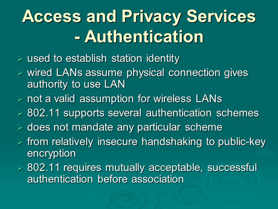 Access and Privacy Services - Authentication  used to establish station identity  wired LANs assume physical connection gives authority to use LAN  not a valid assumption for wireless LANs  supports several authentication schemes  does not mandate any particular scheme  from relatively insecure handshaking to public-key encryption  requires mutually acceptable, successful authentication before association