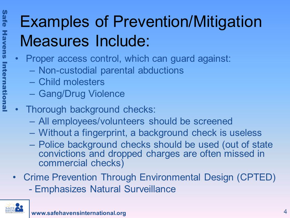 4 Examples of Prevention/Mitigation Measures Include: Proper access control, which can guard against: –Non-custodial parental abductions –Child molesters –Gang/Drug Violence Thorough background checks: –All employees/volunteers should be screened –Without a fingerprint, a background check is useless –Police background checks should be used (out of state convictions and dropped charges are often missed in commercial checks) Crime Prevention Through Environmental Design (CPTED) - Emphasizes Natural Surveillance