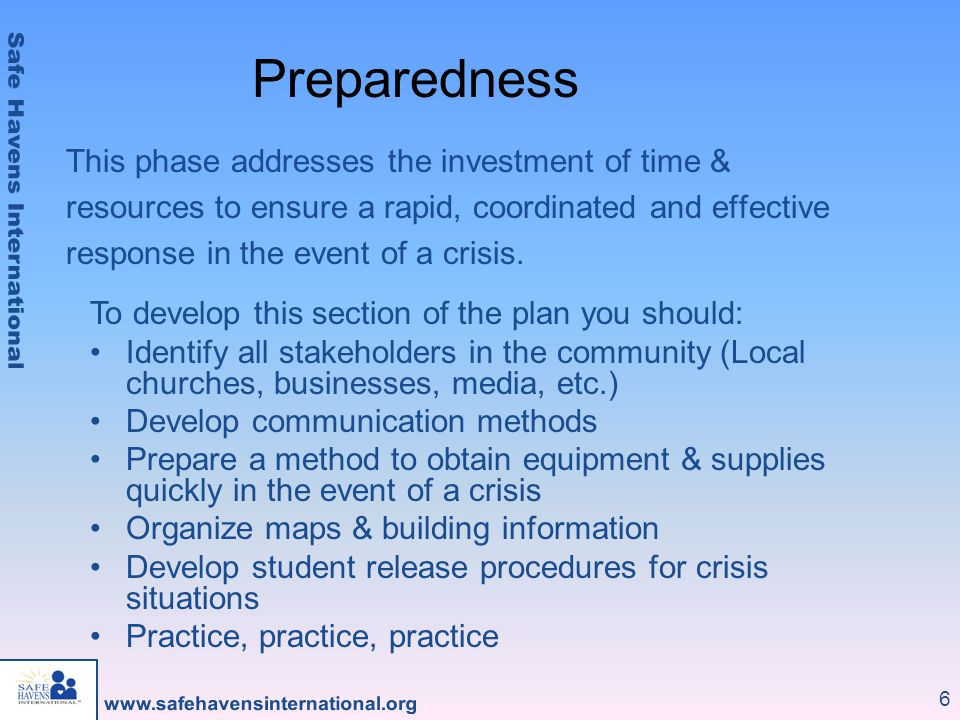 6 Preparedness To develop this section of the plan you should: Identify all stakeholders in the community (Local churches, businesses, media, etc.) Develop communication methods Prepare a method to obtain equipment & supplies quickly in the event of a crisis Organize maps & building information Develop student release procedures for crisis situations Practice, practice, practice This phase addresses the investment of time & resources to ensure a rapid, coordinated and effective response in the event of a crisis.