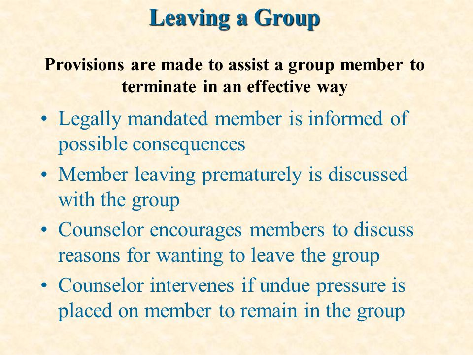 Leaving a Group Leaving a Group Provisions are made to assist a group member to terminate in an effective way Legally mandated member is informed of possible consequences Member leaving prematurely is discussed with the group Counselor encourages members to discuss reasons for wanting to leave the group Counselor intervenes if undue pressure is placed on member to remain in the group