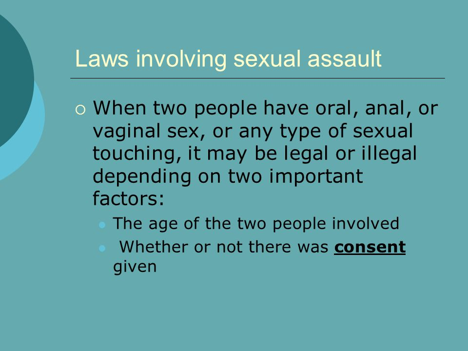 Laws involving sexual assault  When two people have oral, anal, or vaginal sex, or any type of sexual touching, it may be legal or illegal depending on two important factors: The age of the two people involved Whether or not there was consent given