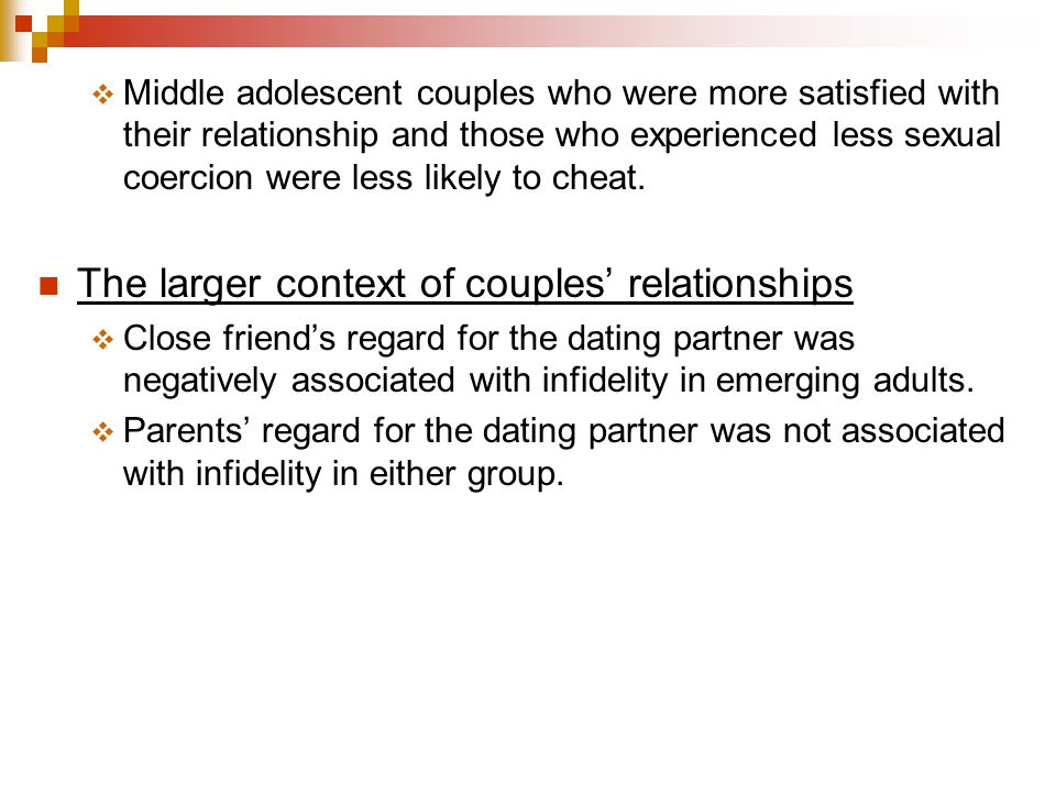  Middle adolescent couples who were more satisfied with their relationship and those who experienced less sexual coercion were less likely to cheat.