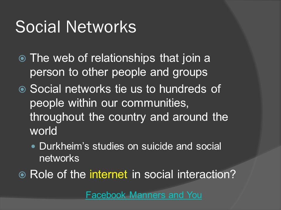 Social Networks  The web of relationships that join a person to other people and groups  Social networks tie us to hundreds of people within our communities, throughout the country and around the world Durkheim's studies on suicide and social networks  Role of the internet in social interaction.