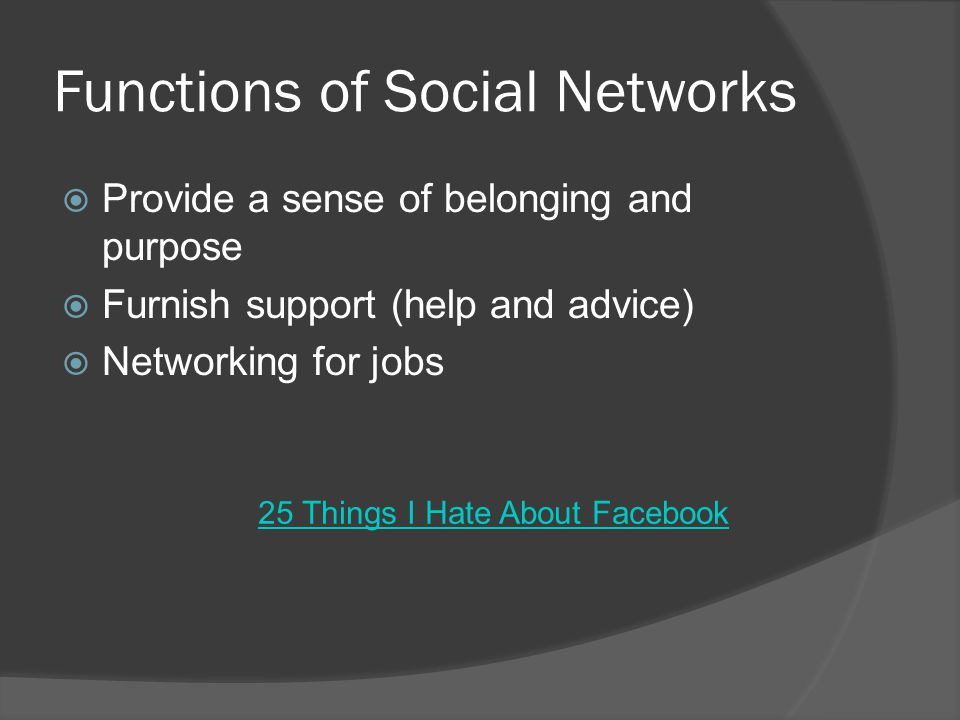 Functions of Social Networks  Provide a sense of belonging and purpose  Furnish support (help and advice)  Networking for jobs 25 Things I Hate About Facebook