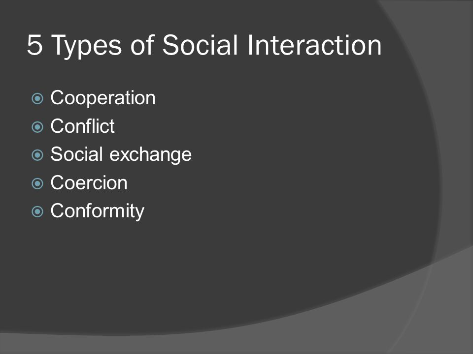 5 Types of Social Interaction  Cooperation  Conflict  Social exchange  Coercion  Conformity