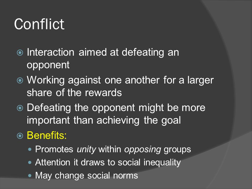 Conflict  Interaction aimed at defeating an opponent  Working against one another for a larger share of the rewards  Defeating the opponent might be more important than achieving the goal  Benefits: Promotes unity within opposing groups Attention it draws to social inequality May change social norms