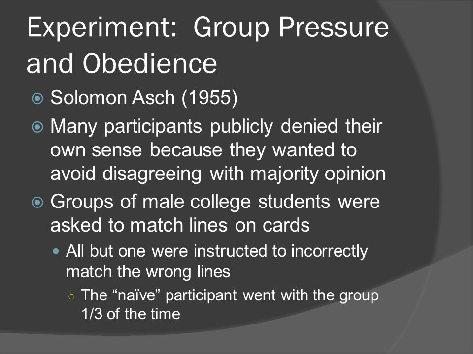 Experiment: Group Pressure and Obedience  Solomon Asch (1955)  Many participants publicly denied their own sense because they wanted to avoid disagreeing with majority opinion  Groups of male college students were asked to match lines on cards All but one were instructed to incorrectly match the wrong lines ○ The naïve participant went with the group 1/3 of the time