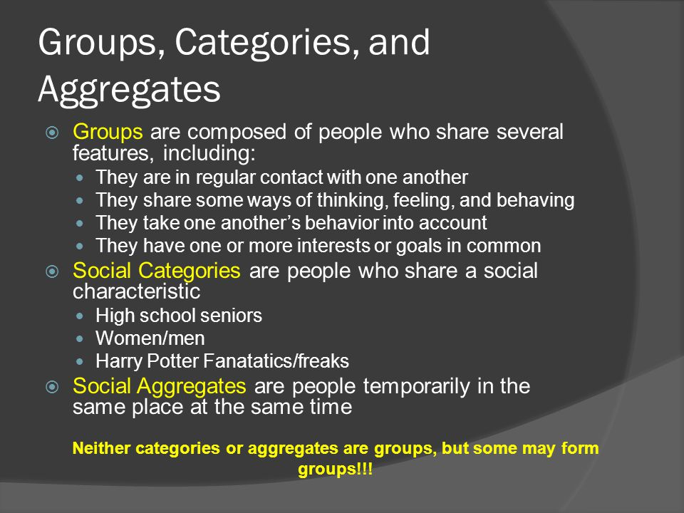 Groups, Categories, and Aggregates  Groups are composed of people who share several features, including: They are in regular contact with one another They share some ways of thinking, feeling, and behaving They take one another's behavior into account They have one or more interests or goals in common  Social Categories are people who share a social characteristic High school seniors Women/men Harry Potter Fanatatics/freaks  Social Aggregates are people temporarily in the same place at the same time Neither categories or aggregates are groups, but some may form groups!!!