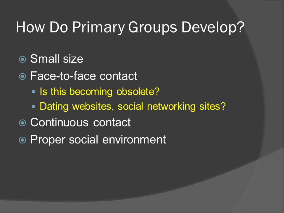 How Do Primary Groups Develop.  Small size  Face-to-face contact Is this becoming obsolete.
