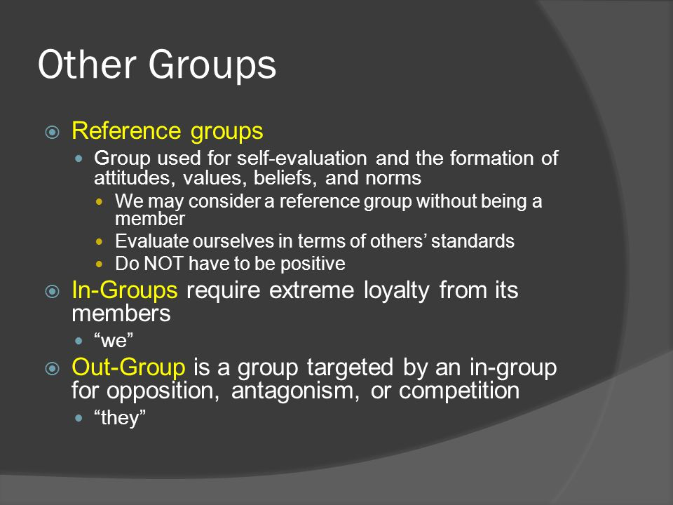 Other Groups  Reference groups Group used for self-evaluation and the formation of attitudes, values, beliefs, and norms We may consider a reference group without being a member Evaluate ourselves in terms of others' standards Do NOT have to be positive  In-Groups require extreme loyalty from its members we  Out-Group is a group targeted by an in-group for opposition, antagonism, or competition they