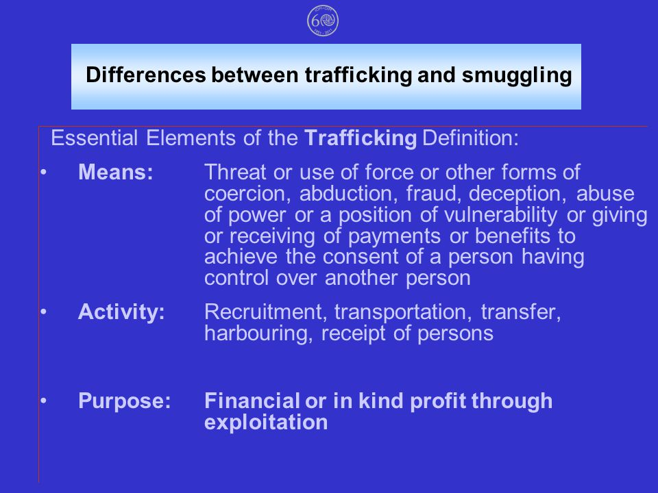 Differences between trafficking and smuggling Essential Elements of the Trafficking Definition: Means:Threat or use of force or other forms of coercion, abduction, fraud, deception, abuse of power or a position of vulnerability or giving or receiving of payments or benefits to achieve the consent of a person having control over another person Activity:Recruitment, transportation, transfer, harbouring, receipt of persons Purpose:Financial or in kind profit through exploitation