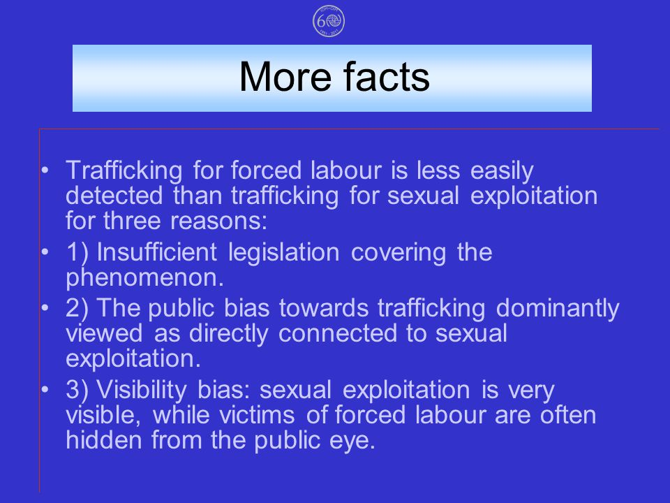 More facts Trafficking for forced labour is less easily detected than trafficking for sexual exploitation for three reasons: 1) Insufficient legislation covering the phenomenon.