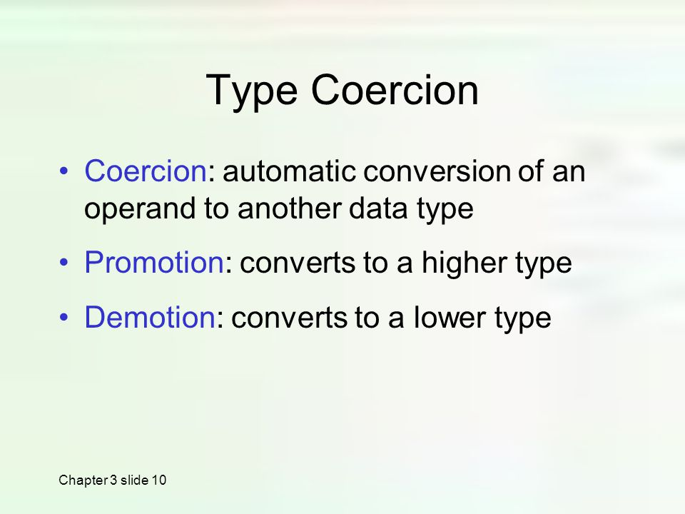 Chapter 3 slide 10 Type Coercion Coercion: automatic conversion of an operand to another data type Promotion: converts to a higher type Demotion: converts to a lower type