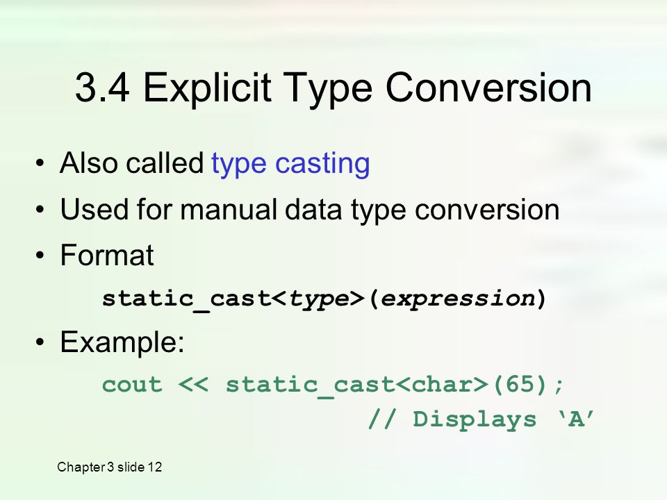 Chapter 3 slide Explicit Type Conversion Also called type casting Used for manual data type conversion Format static_cast (expression) Example: cout (65); // Displays 'A'
