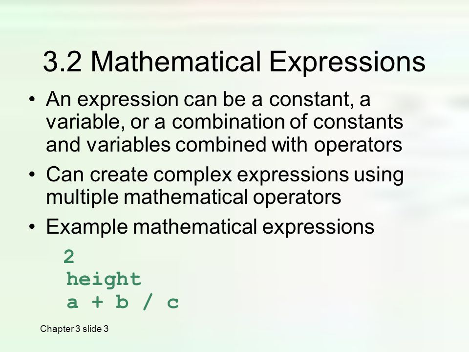 Chapter 3 slide Mathematical Expressions An expression can be a constant, a variable, or a combination of constants and variables combined with operators Can create complex expressions using multiple mathematical operators Example mathematical expressions 2 height a + b / c