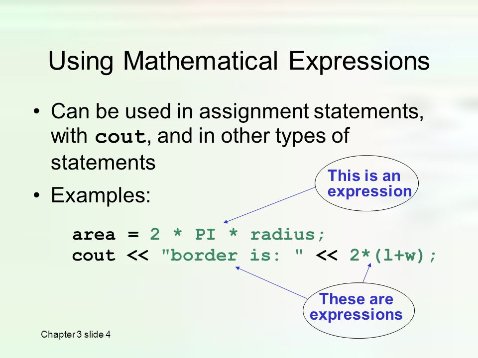 Chapter 3 slide 4 Using Mathematical Expressions Can be used in assignment statements, with cout, and in other types of statements Examples: area = 2 * PI * radius; cout << border is: << 2*(l+w); This is an expression These are expressions