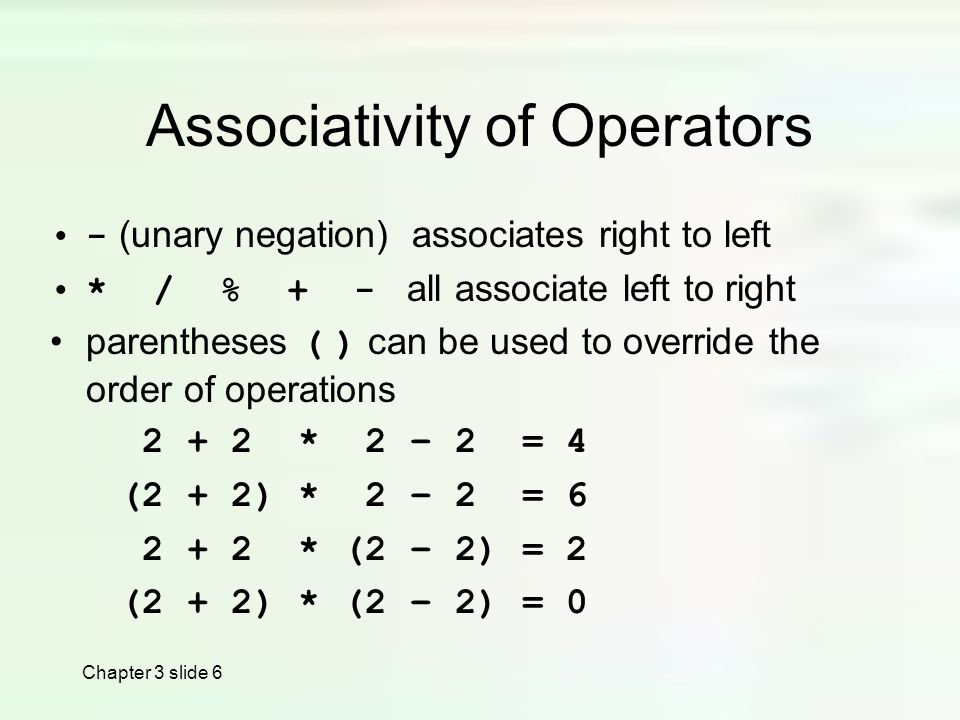 Chapter 3 slide 6 Associativity of Operators - (unary negation) associates right to left * / % + - all associate left to right parentheses ( ) can be used to override the order of operations * 2 – 2 = 4 (2 + 2) * 2 – 2 = * (2 – 2) = 2 (2 + 2) * (2 – 2) = 0