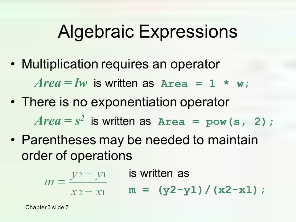 Chapter 3 slide 7 Algebraic Expressions Multiplication requires an operator Area = lw is written as Area = l * w; There is no exponentiation operator Area = s 2 is written as Area = pow(s, 2); Parentheses may be needed to maintain order of operations is written as m = (y2-y1)/(x2-x1);