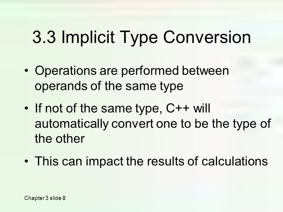 Chapter 3 slide Implicit Type Conversion Operations are performed between operands of the same type If not of the same type, C++ will automatically convert one to be the type of the other This can impact the results of calculations